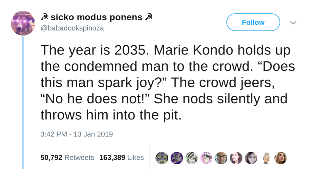 "Babadookspinoza tweet: The year is 2035. Marie Kondo holds up the condemned man to the crowd. ""Does this man spark joy?"" The crowd jeers, ""No he does not!"" She nods silently and throws him into the pit."